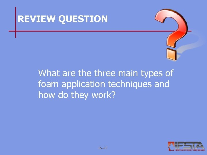 REVIEW QUESTION What are three main types of foam application techniques and how do
