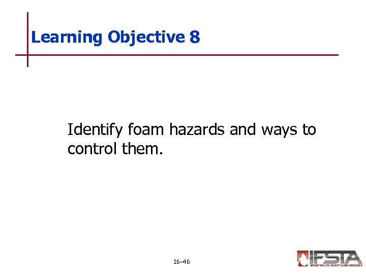 Learning Objective 8 Identify foam hazards and ways to control them. 16– 46