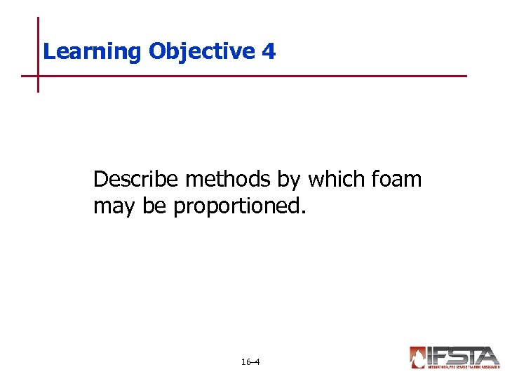Learning Objective 4 Describe methods by which foam may be proportioned. 16– 4