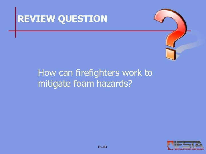 REVIEW QUESTION How can firefighters work to mitigate foam hazards? 16– 49