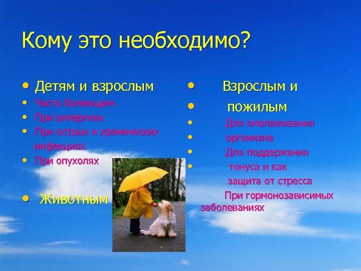 Кому это необходимо? • Детям и взрослым • • • Часто болеющим При аллергиях