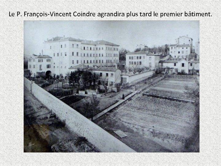 Le P. François-Vincent Coindre agrandira plus tard le premier bâtiment.