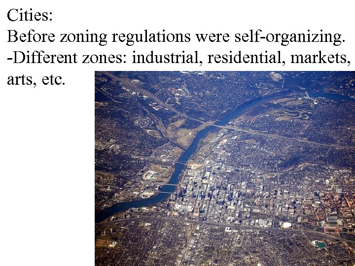 Cities: Before zoning regulations were self-organizing. -Different zones: industrial, residential, markets, arts, etc.