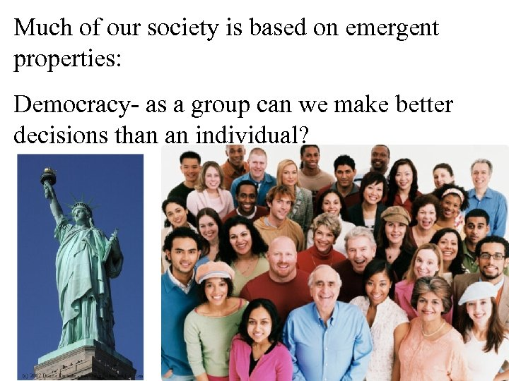 Much of our society is based on emergent properties: Democracy- as a group can