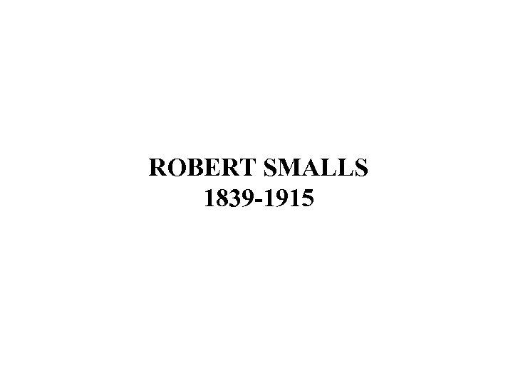 ROBERT SMALLS 1839 -1915