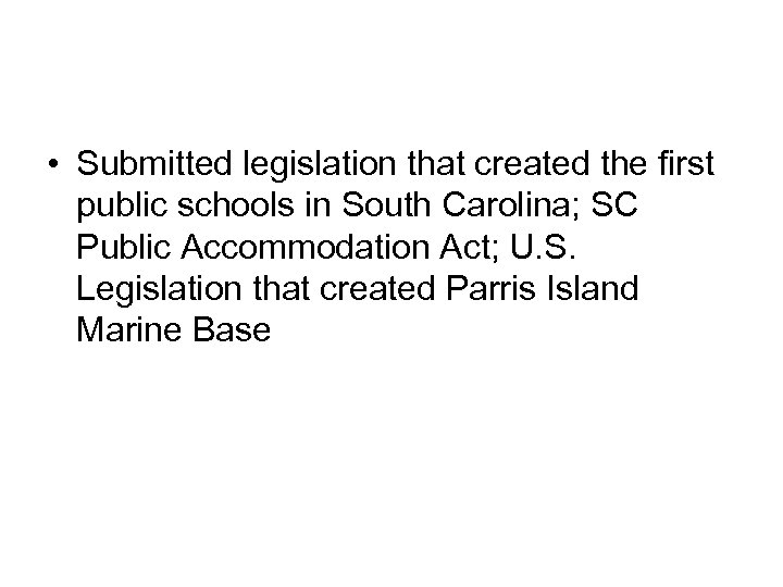 • Submitted legislation that created the first public schools in South Carolina; SC