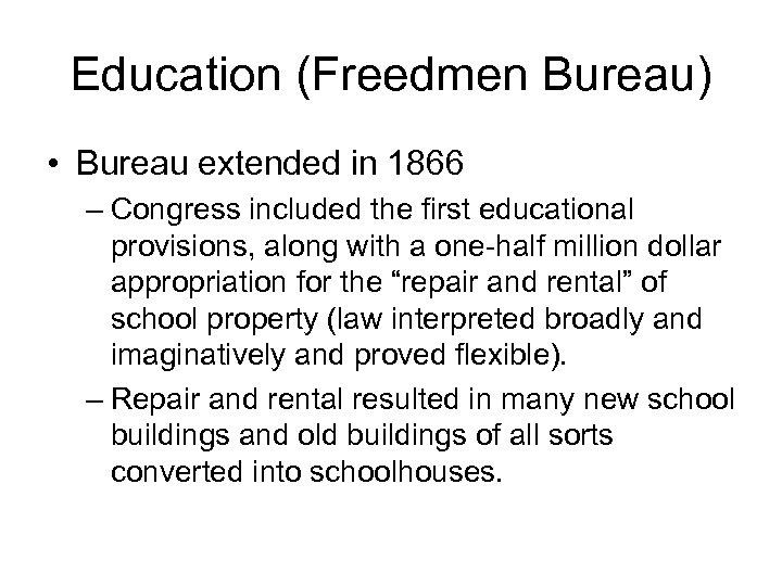 Education (Freedmen Bureau) • Bureau extended in 1866 – Congress included the first educational