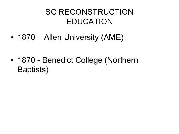 SC RECONSTRUCTION EDUCATION • 1870 – Allen University (AME) • 1870 - Benedict College