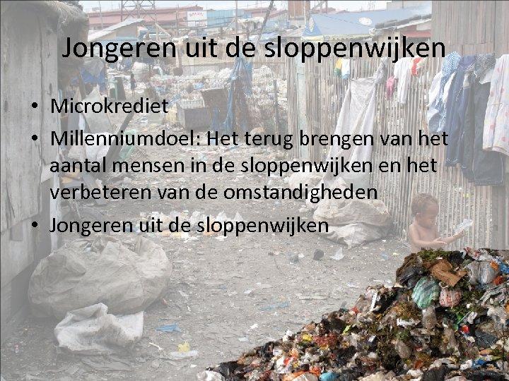 Jongeren uit de sloppenwijken • Microkrediet • Millenniumdoel: Het terug brengen van het aantal