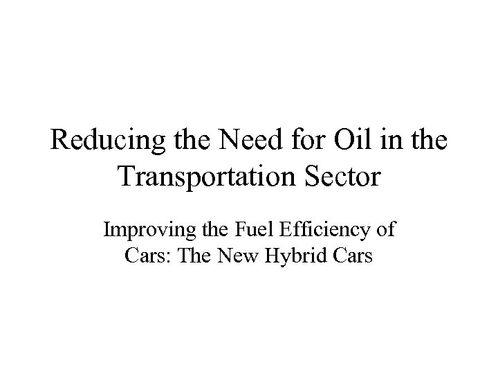 Reducing the Need for Oil in the Transportation Sector Improving the Fuel Efficiency of