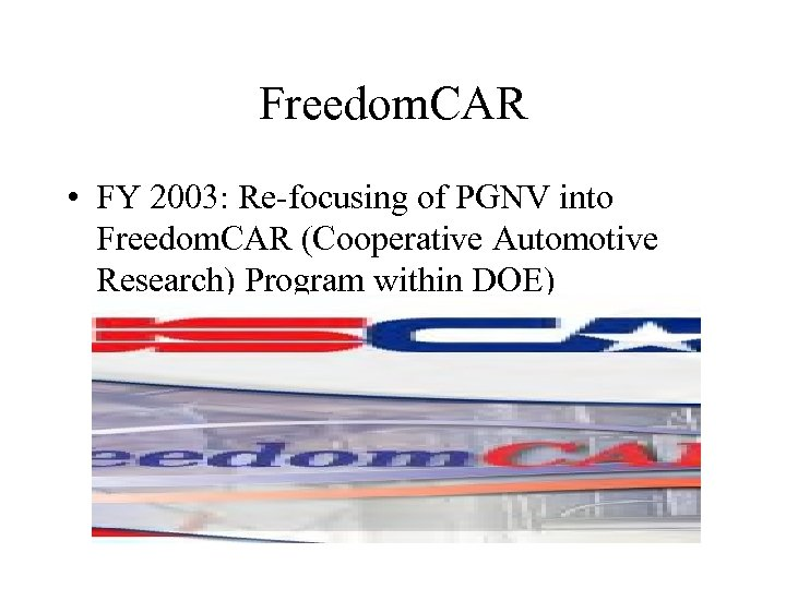 Freedom. CAR • FY 2003: Re-focusing of PGNV into Freedom. CAR (Cooperative Automotive Research)