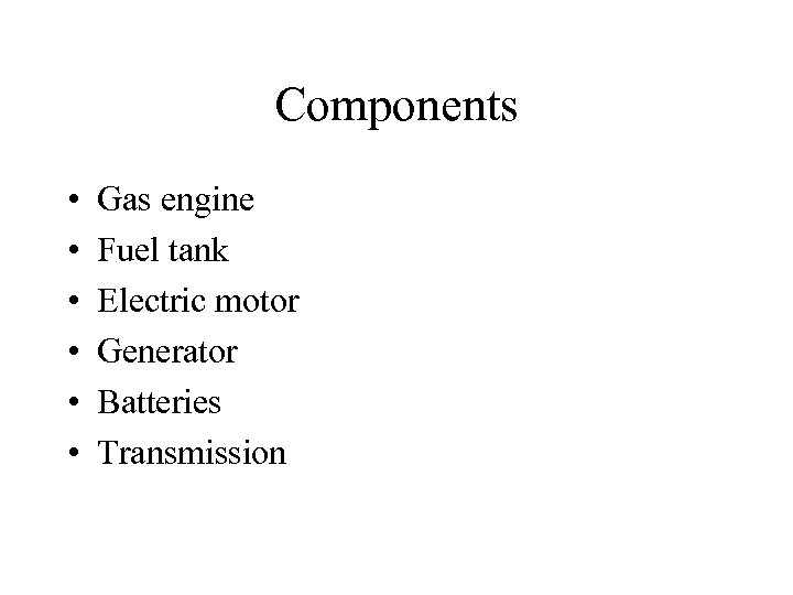 Components • • • Gas engine Fuel tank Electric motor Generator Batteries Transmission