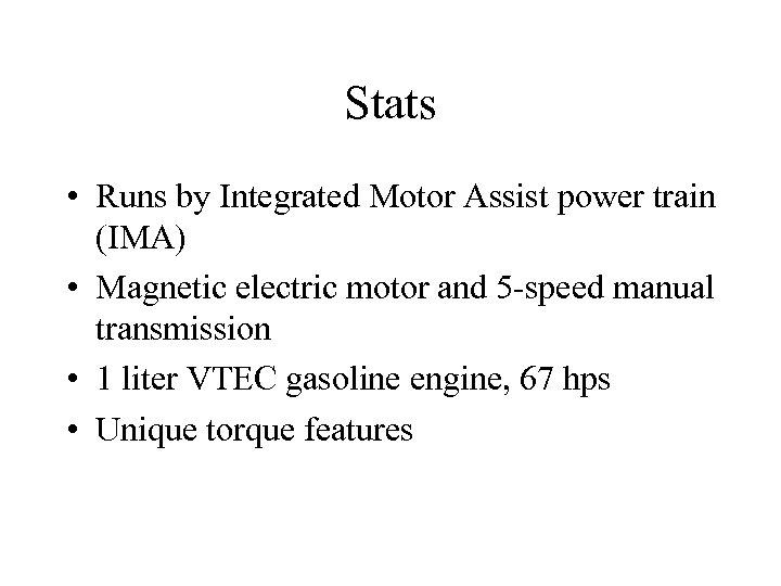Stats • Runs by Integrated Motor Assist power train (IMA) • Magnetic electric motor