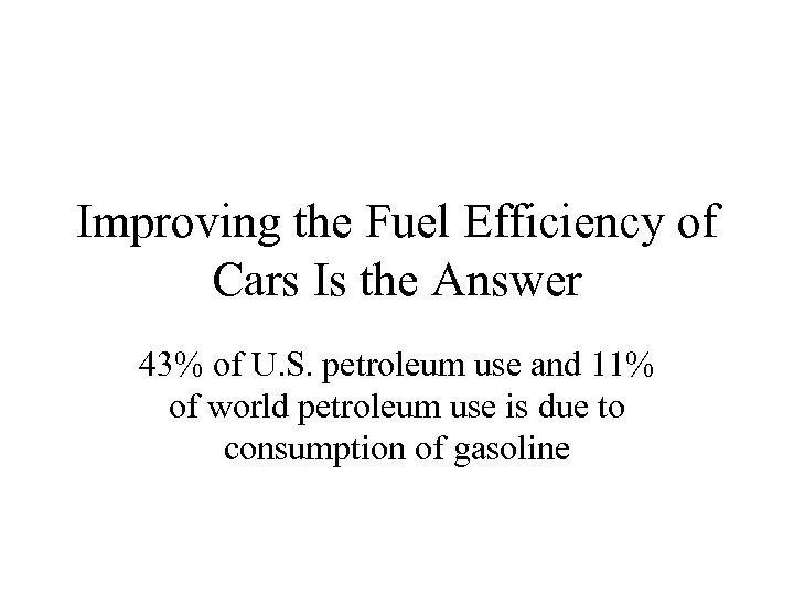 Improving the Fuel Efficiency of Cars Is the Answer 43% of U. S. petroleum