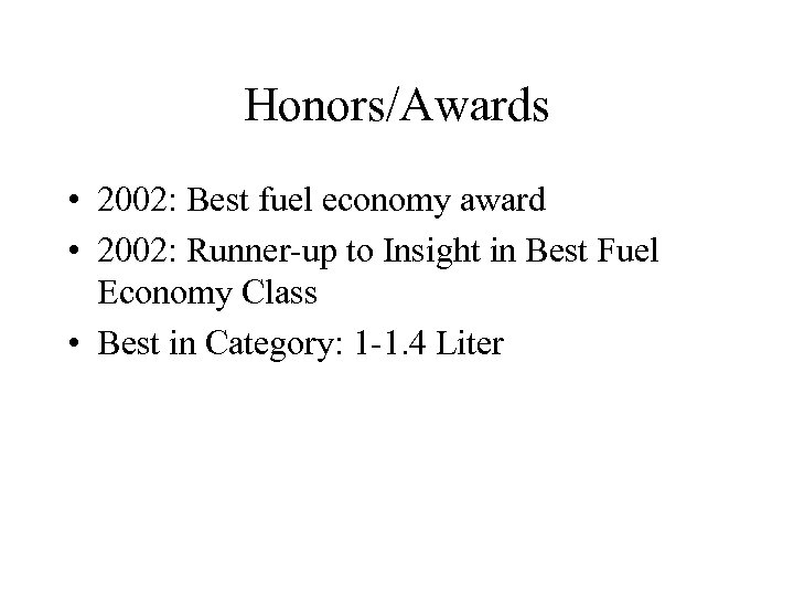 Honors/Awards • 2002: Best fuel economy award • 2002: Runner-up to Insight in Best