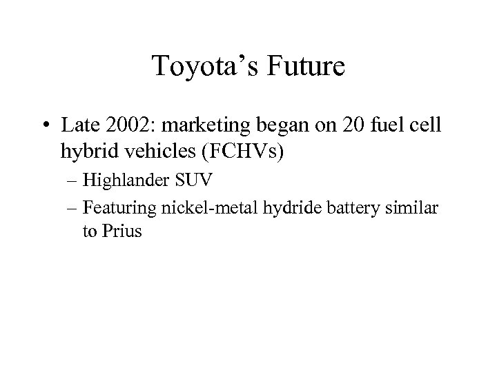 Toyota's Future • Late 2002: marketing began on 20 fuel cell hybrid vehicles (FCHVs)