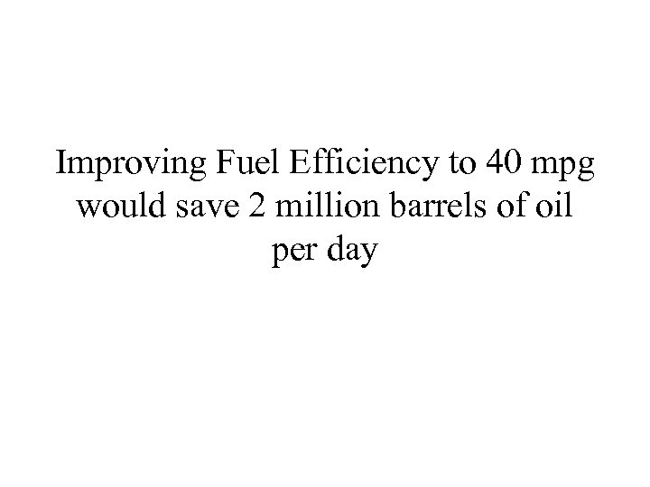 Improving Fuel Efficiency to 40 mpg would save 2 million barrels of oil per