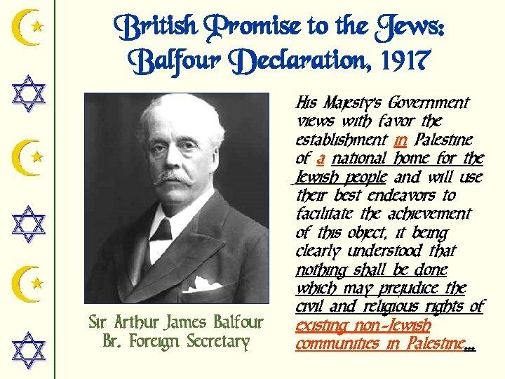 British Promise to the Jews: Balfour Declaration, 1917 Sir Arthur James Balfour Br. Foreign