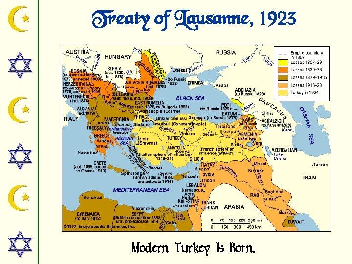 Treaty of Lausanne, 1923 Modern Turkey Is Born.