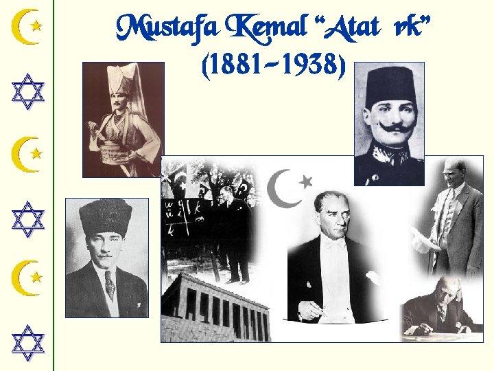"Mustafa Kemal ""Atatürk"" (1881 -1938)"