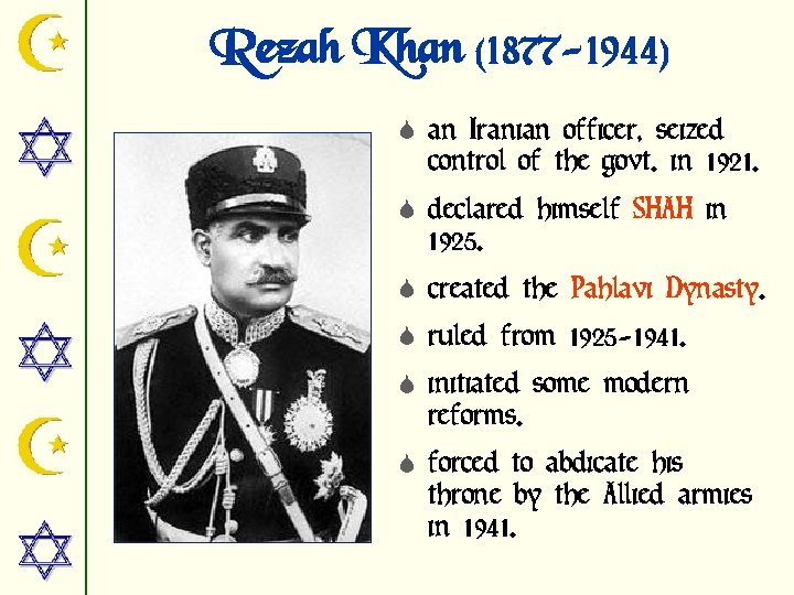 Rezah Khan (1877 -1944) S an Iranian officer, seized control of the govt. in