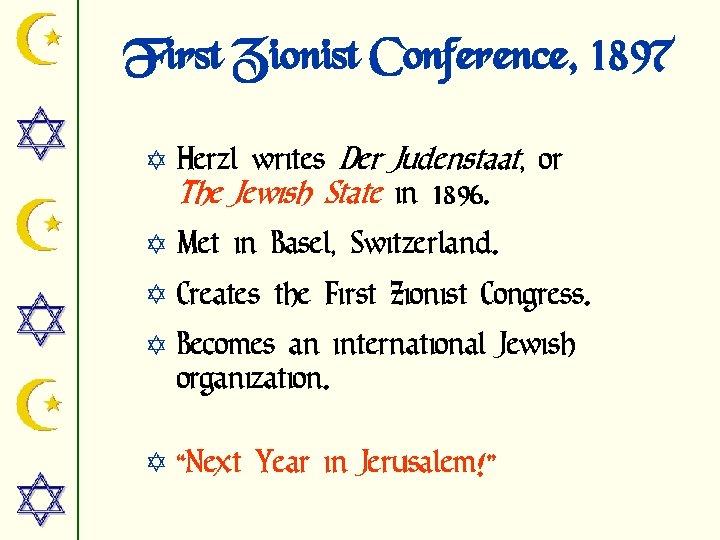 First Zionist Conference, 1897 Y Herzl writes Der Judenstaat, or The Jewish State in