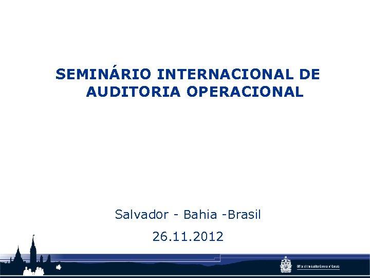 SEMINÁRIO INTERNACIONAL DE AUDITORIA OPERACIONAL Salvador - Bahia -Brasil 26. 11. 2012