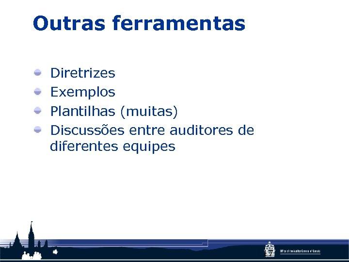Outras ferramentas Diretrizes Exemplos Plantilhas (muitas) Discussões entre auditores de diferentes equipes 17