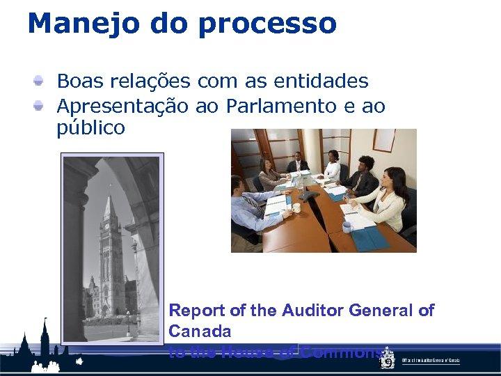 Manejo do processo Boas relações com as entidades Apresentação ao Parlamento e ao público