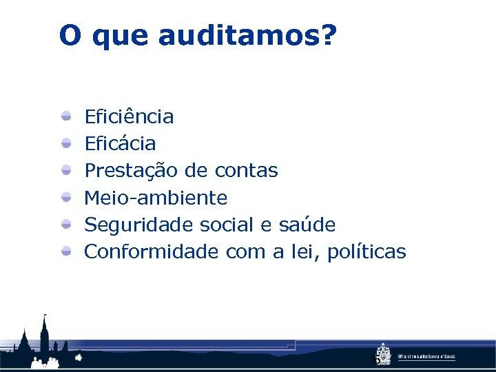 O que auditamos? Eficiência Eficácia Prestação de contas Meio-ambiente Seguridade social e saúde Conformidade