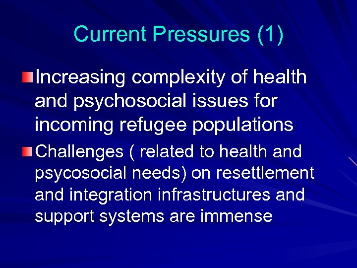 Current Pressures (1) Increasing complexity of health and psychosocial issues for incoming refugee populations