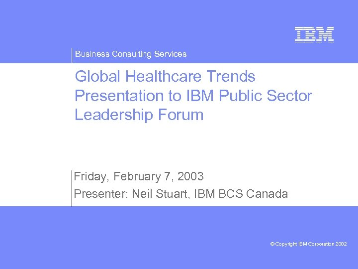 Business Consulting Services Global Healthcare Trends Presentation to IBM Public Sector Leadership Forum Friday,