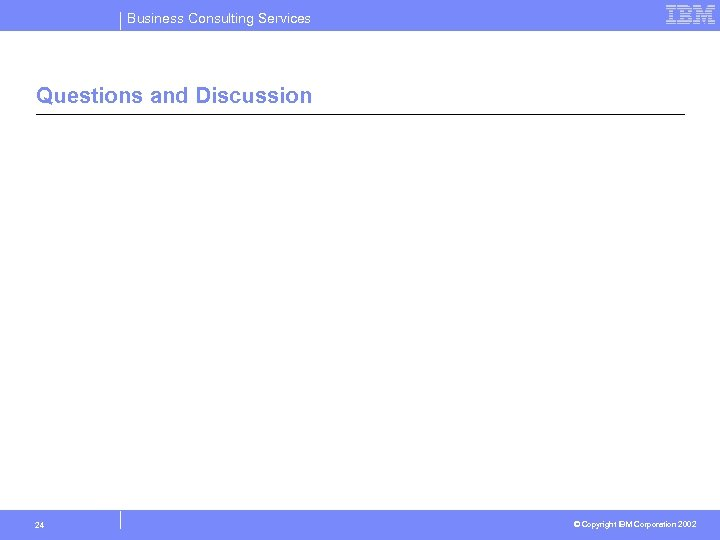 Business Consulting Services Questions and Discussion 24 © Copyright IBM Corporation 2002