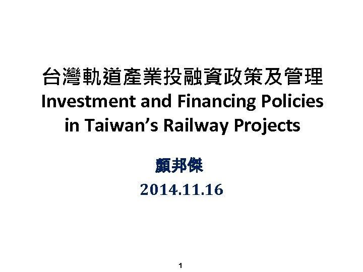 台灣軌道產業投融資政策及管理 Investment and Financing Policies in Taiwan's Railway Projects 顏邦傑 2014. 11. 16 1