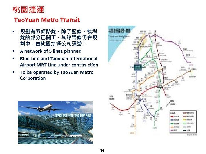 桃園捷運 Tao. Yuan Metro Transit • • 規劃有五條路線,除了藍線、機場 線的部分已開 ,其餘路線仍在規 劃中,由桃園捷運公司運營。 A network of