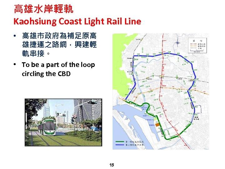 高雄水岸輕軌 Kaohsiung Coast Light Rail Line • 高雄市政府為補足原高 雄捷運之路網,興建輕 軌串接。 • To be a