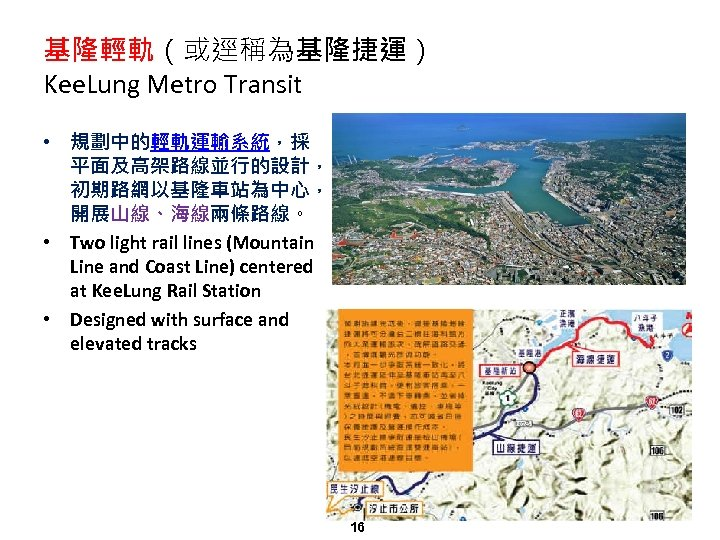基隆輕軌(或逕稱為基隆捷運) Kee. Lung Metro Transit • 規劃中的輕軌運輸系統,採 平面及高架路線並行的設計, 初期路網以基隆車站為中心, 開展山線、海線兩條路線。 • Two light rail