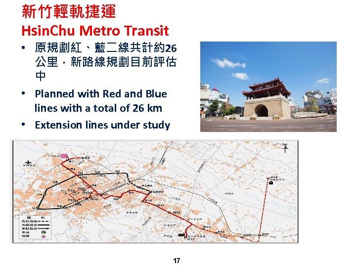 新竹輕軌捷運 Hsin. Chu Metro Transit • 原規劃紅、藍二線共計約26 公里,新路線規劃目前評估 中 • Planned with Red and