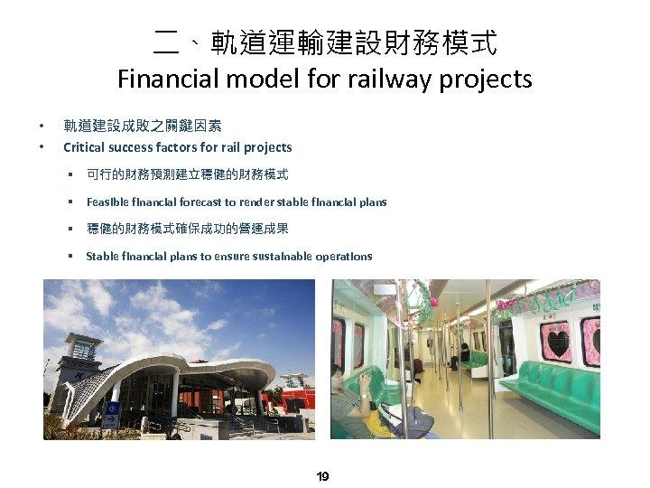 二、軌道運輸建設財務模式 Financial model for railway projects • • 軌道建設成敗之關鍵因素 Critical success factors for rail