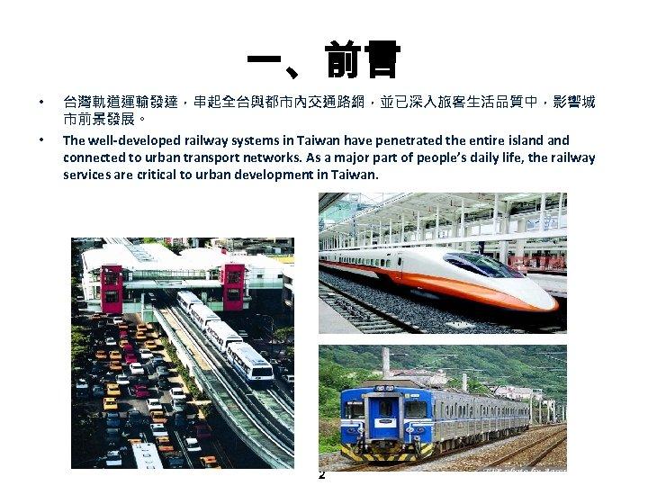 一、前言 • • 台灣軌道運輸發達,串起全台與都市內交通路網,並已深入旅客生活品質中,影響城 市前景發展。 The well-developed railway systems in Taiwan have penetrated the