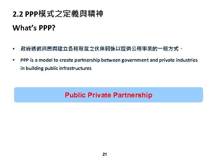 2. 2 PPP模式之定義與精神 What's PPP? • 政府透過與民間建立各種程度之伙伴關係以提供公用事業的一種方式。 • PPP is a model to create