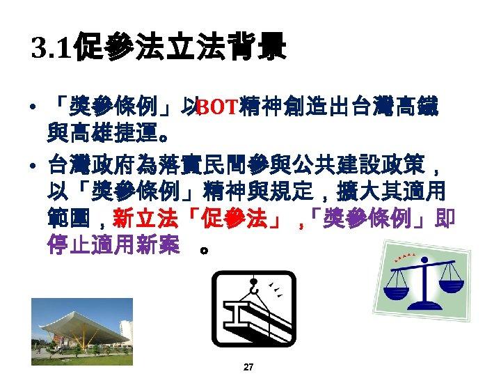 3. 1促參法立法背景 • 「獎參條例」以 BOT精神創造出台灣高鐵 與高雄捷運。 • 台灣政府為落實民間參與公共建設政策, 以「獎參條例」精神與規定,擴大其適用 範圍,新立法「促參法」, 「獎參條例」即 停止適用新案 。 27