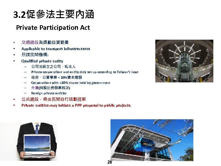 3. 2促參法主要內涵 Private Participation Act • • 交通建設為獎勵投資範圍 Applicable to transport infrastructures 所謂民間機構: Qualified
