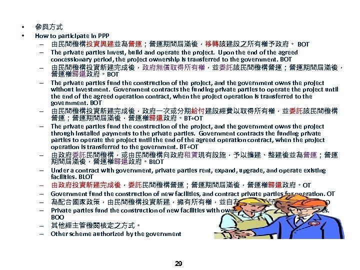 • • 參與方式 How to participate in PPP – 由民間機構投資興建並為營運;營運期間屆滿後,移轉該建設之所有權予政府。 BOT – The