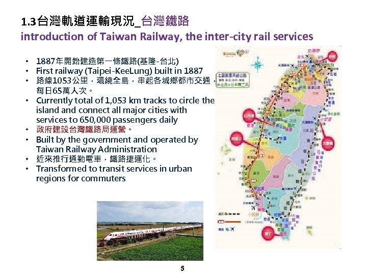 1. 3台灣軌道運輸現況_台灣鐵路 introduction of Taiwan Railway, the inter-city rail services • 1887年開始建造第一條鐵路(基隆-台北) • First