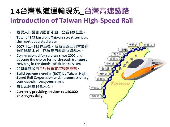 1. 4台灣軌道運輸現況_台灣高速鐵路 Introduction of Taiwan High-Speed Rail • • 縱貫人口最密的西部走廊,全長 345公里。 Total of 345