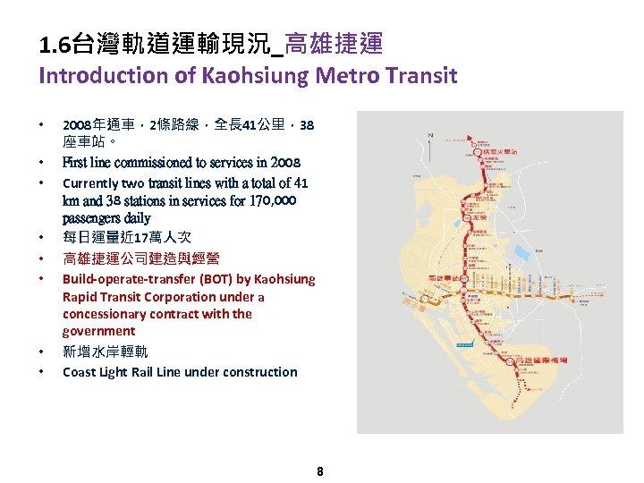 1. 6台灣軌道運輸現況_高雄捷運 Introduction of Kaohsiung Metro Transit • • 2008年通車,2條路線,全長 41公里,38 座車站。 First line