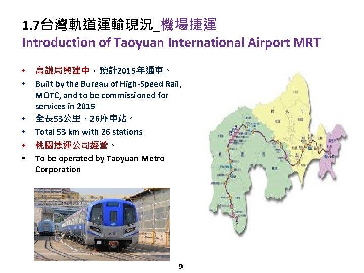 1. 7台灣軌道運輸現況_機場捷運 Introduction of Taoyuan International Airport MRT • • • 高鐵局興建中,預計2015年通車。 Built by