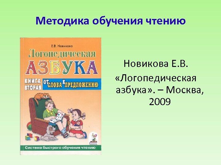 Методика обучения чтению Новикова Е. В. «Логопедическая азбука» . – Москва, 2009