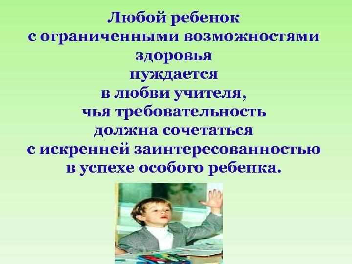 Любой ребенок с ограниченными возможностями здоровья нуждается в любви учителя, учителя чья требовательность должна